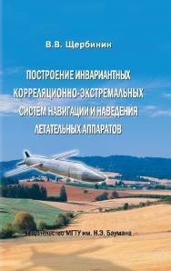 Построение инвариантных корреляционно-экстремальных систем навигации и наведения летательных аппаратов ISBN 978-5-7038-3516-6