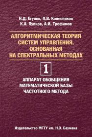 Алгоритмическая теория систем управления, основанная на спектральных методах. В двух томах. Том 1. Аппарат обобщения математической базы частотного метода ISBN 978-5-7038-3857-0
