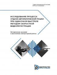 Исследование процесса отдачи автоматической пушки при одиночном выстреле методом скоростной видеорегистрации. Методические указания к выполнению лабораторной работы ISBN 978-5-7038-4848-7