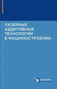 Лазерные аддитивные технологии в машиностроении ISBN 978-5-7038-4976-7