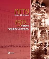 МГТУ им. Н.Э. Баумана: 150 лет энергомашиностроению ISBN 978-5-7038-4986-6