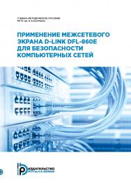 Применение межсетевого экрана D-Link DFL-860E для безопасности компьютерных сетей : учебно-методическое пособие ISBN 978-5-7038-5022-0