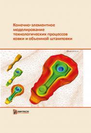 Конечно-элементное моделирование технологических процессов ковки и объемной штамповки : учебное пособие ISBN 978-5-7038-5101-2