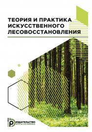 Теория и практика искусственного лесовосстановления : учебник ISBN 978-5-7038-5113-5