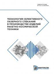 Технология селективного лазерного спекания в производстве изделий ракетно-космической техники : учебное пособие ISBN 978-5-7038-5123-4
