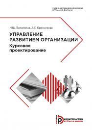 Управление развитием организации. Курсовое проектирование : учебно-методическое пособие ISBN 978-5-7038-5139-5