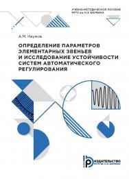 Определение параметров элементарных звеньев и исследование устойчивости систем автоматического регулирования : учебно-методическое пособие ISBN 978-5-7038-5324-5