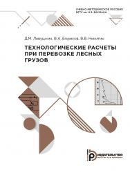 Технологические расчеты при перевозке лесных грузов : учебно-методическое пособие ISBN 978-5-7038-5428-0