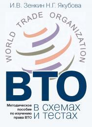 ВТО в схемах и тестах: Методическое пособие по изучению права ВТО. ISBN 978-5-7133-1503-0