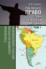 Публичное право стран Латинской Америки: в 2 т. Т. 1. Становление и развитие институтов местного самоуправления (от городов-государств до конца ХХ века) ISBN 978-5-7133-1537-5