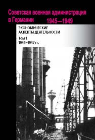 Советская военная администрация в Германии, 1945–1949 гг.: Экономические аспекты деятельности: Сборник документов ISBN 978-5-7133-1550-4