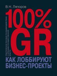 100% GR. Как лоббируют бизнес-проекты: практическое пособие по взаимодействию с органами государственной власти ISBN 978-5-7133-1637-2