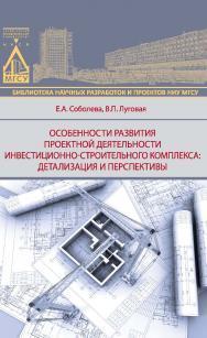 Особенности развития проектной деятельности инвестиционно-строительного комплекса: детализация и перспективы ISBN 978-5-7264-1550-5