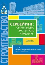 Сервейинг: организация, экспертиза, управление: практикум : в 3 ч. Ч. 1. Организационно-технологический модуль системы сервейинга ISBN 978-5-7264-1588-8
