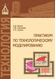 Практикум по технологическому моделированию ISBN 978-5-7264-1625-0