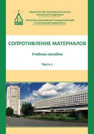 Сопротивление материалов. В 3 ч.:  учебное пособие : Ч. 2 ISBN 978-5-7264-1761-5