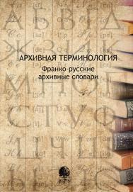 Архивная терминология. Франко-русские архивные словари ISBN 978-5-7281-2232-6