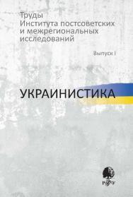Труды Института постсоветских и региональных исследований : Вып. 1 : Украинистика ISBN 978-5-7281-2233-3
