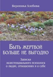 Быть жертвой больше не выгодно. Записки экзистенциального психолога о людях, отношениях и о себе ISBN 978-5-7312-0907-6