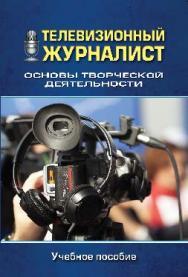 Телевизионный журналист: Основы творческой деятельности ISBN 978-5-7567-0882-0
