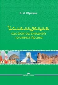 Исламизация как фактор внешней политики Ирана ISBN 978-5-7567-0956-8