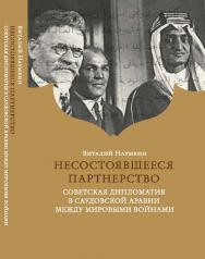 Несостоявшееся партнерство. Советская дипломатия в Саудовской Аравии между мировыми войнами ISBN 978-5-7567-0988-9