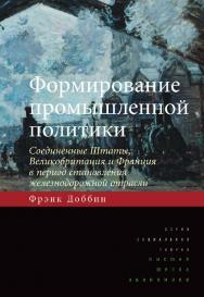 Формирование промышленной политики: Соединенные Штаты, Великобритания и Франция в период становления железнодорожной отрасли ISBN 978-5-7598-0999-9