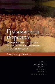 Грамматика порядка: Историческая социология понятий, которые меняют нашу реальность ISBN 978-5-7598-1330-9