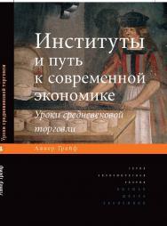 Институты и путь к современной экономике. Уроки средневековой торговли ISBN 978-5-75981732-1