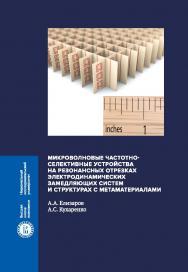 Микроволновые частотноселективные устройства на резонансных отрезках электродинамических замедляющих систем и структурах с метаматериалами ISBN 978-5-7598-1796-3