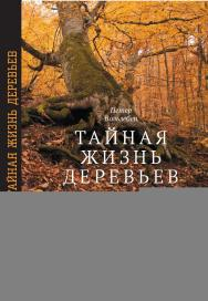 Тайная жизнь деревьев. Что они чувствуют, как они общаются — открытие сокровенного мира ISBN 978-5-7598-1959-2