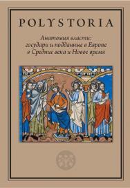 Анатомия власти: государи и подданные в Европе в Средние века и Новое время [Текст] ISBN 978-5-7598-2248-6