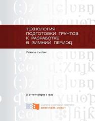 Технология подготовки грунтов к разработке в зимний период ISBN 978-5-7638-2542-8