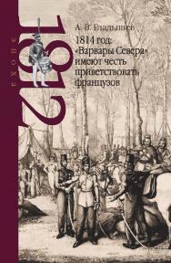 1814 год: «Варвары Севера» имеют честь приветствовать французов – (Эпоха 1812 года) ISBN 978-5-8243-2324-5