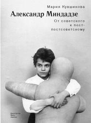 Александр Миндадзе: От советского к пост-постсоветскому ISBN 978-5-89059-294-1