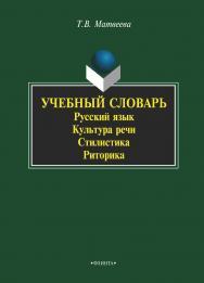 Учебный словарь: русский язык, культура речи, стилистика, риторика ISBN 978-5-89349-381-8