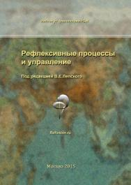 Рефлексивные процессы и управление. Сборник материалов X Международного симпозиума 15-16 октября 2015 г. ISBN 978-5-89353-465-8