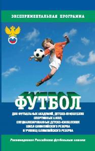 Футбол: Программа для футбольных академий, детско-юношеских спортивных школ, специализированных детско-юношеских школ олимпийского резерва и училищ олимпийского резерва ISBN 978-5-906131-61-4
