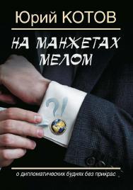 На манжетах мелом. О дипломатических буднях без прикрас. ISBN 978-5-906132-59-8