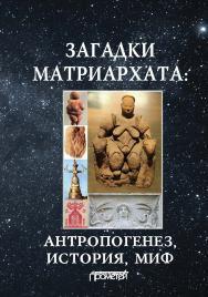 Загадки матриархата: Антропогенез, история, миф ISBN 978-5-907003-12-5