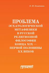 Проблема эсхатологической метафизики в русской религиозной философии конца XIX – первой половины XX веков ISBN 978-5-907003-79-8