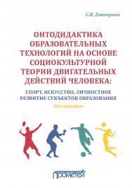 Онтодидактика образовательных технологий на основе социокультурной теории двигательных действий человека: Спорт, искусство, личностное развитие субъектов образования: Монография ISBN 978–5-907100–10–7