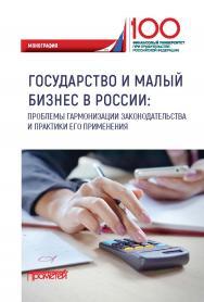 Государство и малый бизнес в России: проблемы гармонизации законодательства и практики его применения: Монография ISBN 978-5-907100-77-0