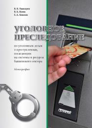 Уголовное преследование по уголовным делам о преступлениях, посягающих на системы и ресурсы банковского сектора: Монография ISBN 978-5-907100-79-4