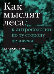 Как мыслят леса: к антропологии по ту сторону человека / Перевод — Александра Боровикова ISBN 978-5-91103-434-4