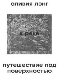 К реке. Путешествие под поверхностью / Перевод — Александра Соколинская ISBN 978-5-91103-490-0