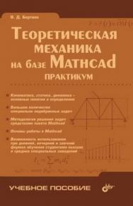 Теоретическая механика на базе Mathcad. Практикум ISBN 5-94157-625-0