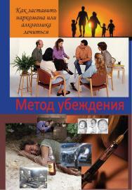 Метод убеждения: Как заставить наркомана или алкоголика лечиться ISBN 978-5-94193-836-0