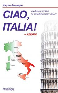 Ciao, Italia! = Привет, Италия! : учебное пособие для начинающих и продолжающих изучение итальянского языка ISBN 978-5-94962-198-1
