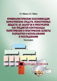 Криминалистические классификации наркотических средств, психотропных веществ, их аналогов и прекурсоров как предметов контрабанды: теоретические и практические аспекты разработки и использования в расследовании ISBN 978-5-9590-0702-7